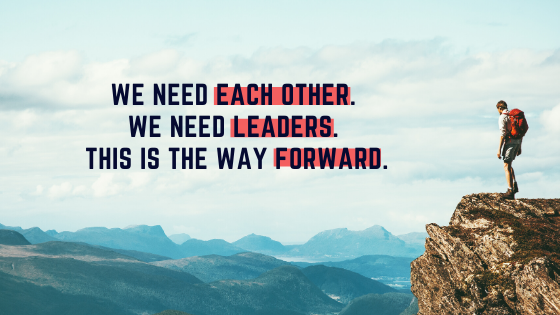 We need each other. We need leaders. This is the way forward.